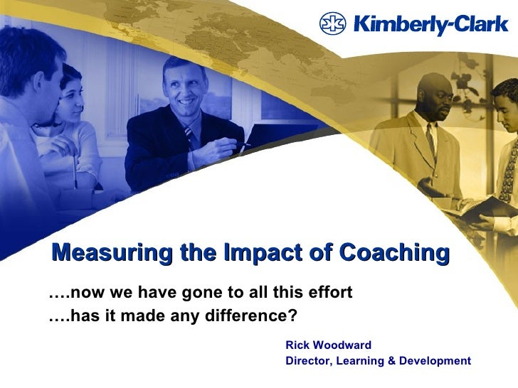 Measuring the Impact of Coaching … .now we have gone to all this effort … .has it made any difference? Rick Woodward Direc...