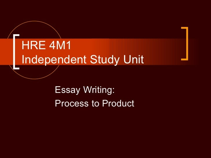 HRE 4M1Independent Study Unit      Essay Writing:      Process to Product