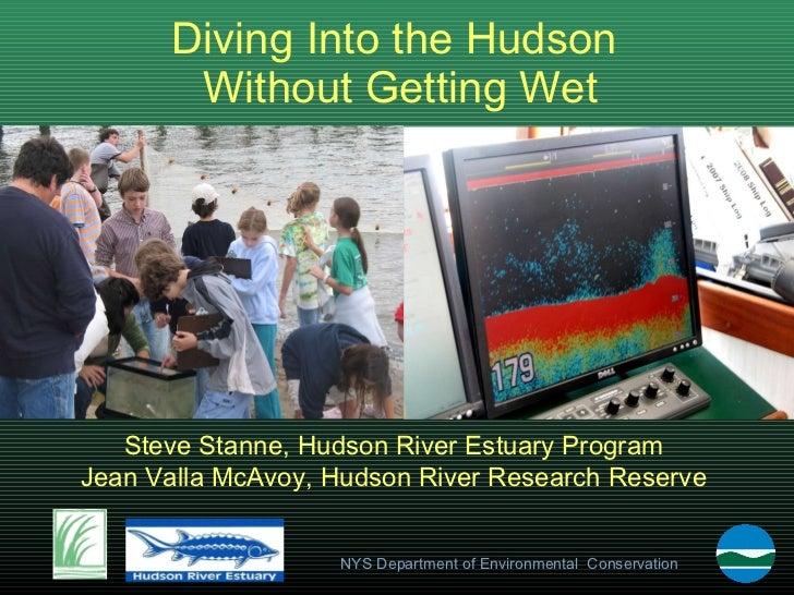Diving Into the Hudson  Without Getting Wet Steve Stanne, Hudson River Estuary Program Jean Valla McAvoy, Hudson River Res...