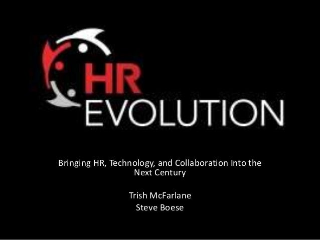 Bringing HR, Technology, and Collaboration Into the Next Century Trish McFarlane Steve Boese