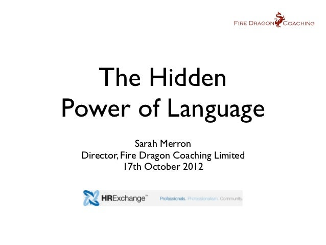 The HiddenPower of Language               Sarah Merron Director, Fire Dragon Coaching Limited           17th October 2012