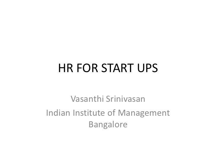 HR FOR START UPS      Vasanthi SrinivasanIndian Institute of Management            Bangalore