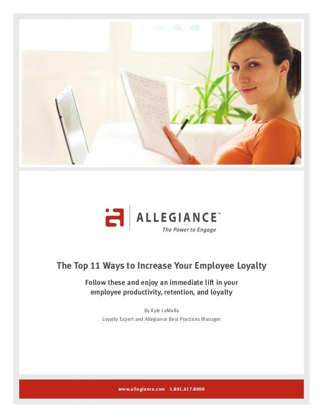 www.allegiance.com 1.801.617.8000 The Top 11 Ways to Increase Your Employee Loyalty Follow these and enjoy an immediate li...