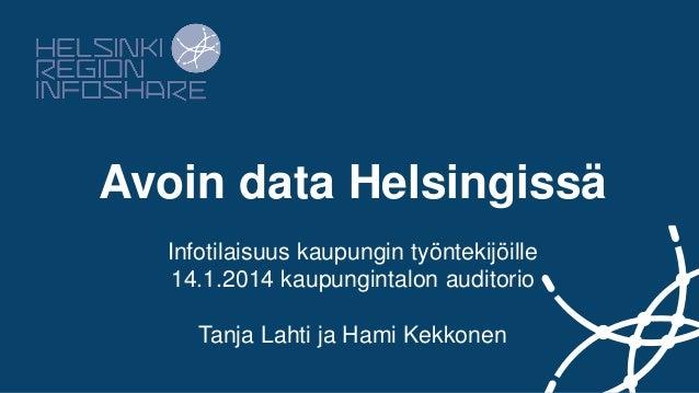Avoin data Helsingissä Infotilaisuus kaupungin työntekijöille 14.1.2014 kaupungintalon auditorio Tanja Lahti ja Hami Kekko...