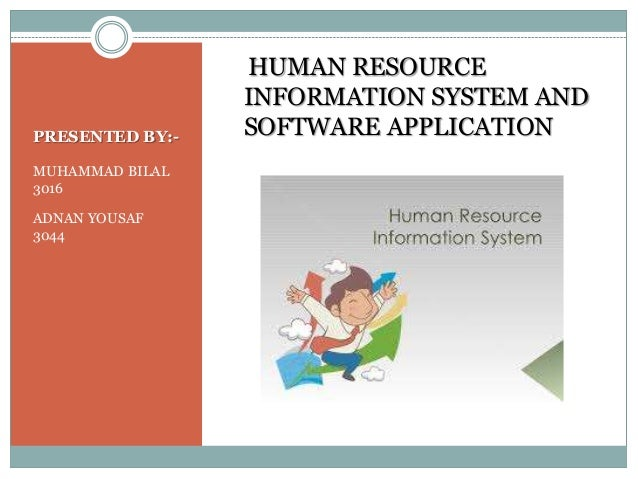 PRESENTED BY:- MUHAMMAD BILAL 3016 ADNAN YOUSAF 3044 HUMAN RESOURCE INFORMATION SYSTEM AND SOFTWARE APPLICATION