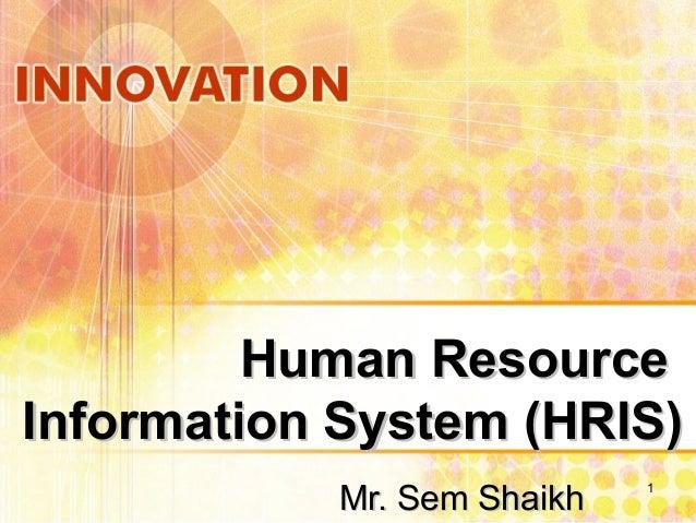 Human ResourceHuman Resource Information System (HRIS)Information System (HRIS) Mr. Sem ShaikhMr. Sem Shaikh 1