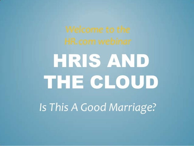 Welcome to the     HR.com webinar HRIS ANDTHE CLOUDIs This A Good Marriage?