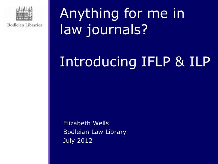 Anything for me inlaw journals?Introducing IFLP & ILPElizabeth WellsBodleian Law LibraryJuly 2012