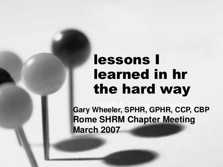 lessons I     learned in hr     the hard way     SHRM- Rome, GeorgiaGary Wheeler, SPHR, GPHR, CCP, CBPRome SHRM Chapter Me...