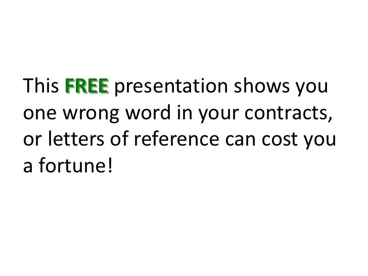 This FREE presentation shows you one wrong word in your contracts, or letters of reference can cost you a fortune!<br />