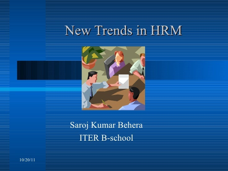 New Trends in HRM Saroj Kumar Behera ITER B-school 10/20/11