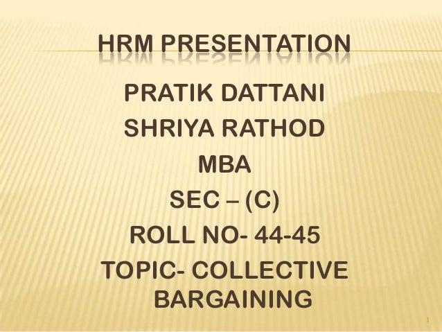 HRM PRESENTATION PRATIK DATTANI SHRIYA RATHOD MBA SEC – (C) ROLL NO- 44-45 TOPIC- COLLECTIVE BARGAINING 1