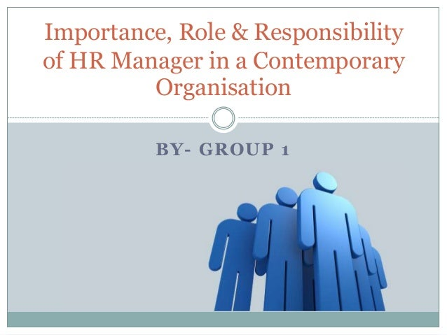 Importance, Role & Responsibilityof HR Manager in a Contemporary         Organisation          BY- GROUP 1