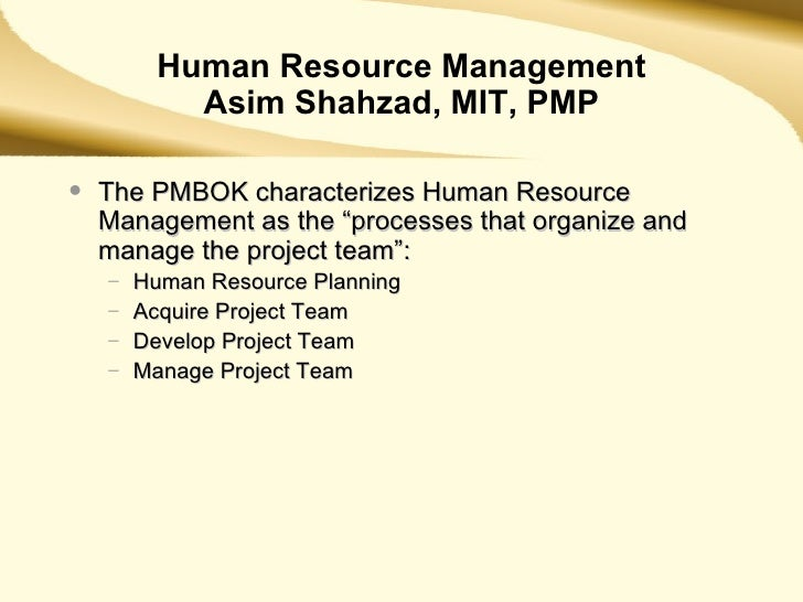 """Human Resource Management Asim Shahzad, MIT, PMP <ul><li>The PMBOK characterizes Human Resource Management as the """"process..."""