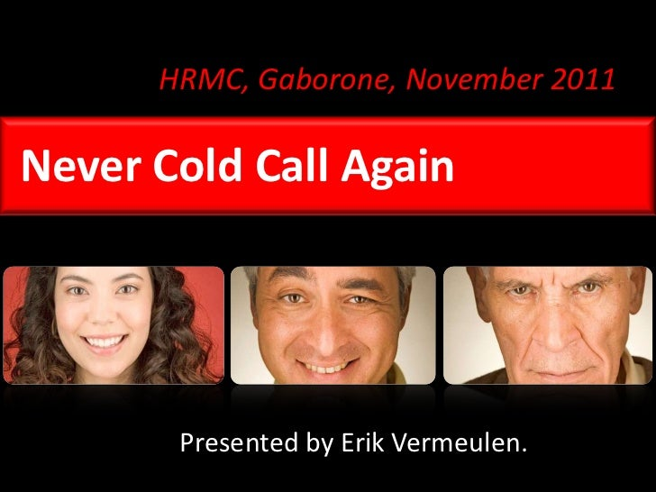 HRMC, Gaborone, November 2011Never Cold Call Again       Presented by Erik Vermeulen.