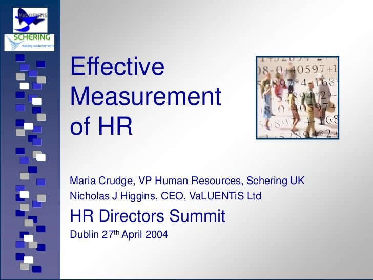 EffectiveMeasurementof HRMaria Crudge, VP Human Resources, Schering UKNicholas J Higgins, CEO, VaLUENTiS LtdHR Directors S...