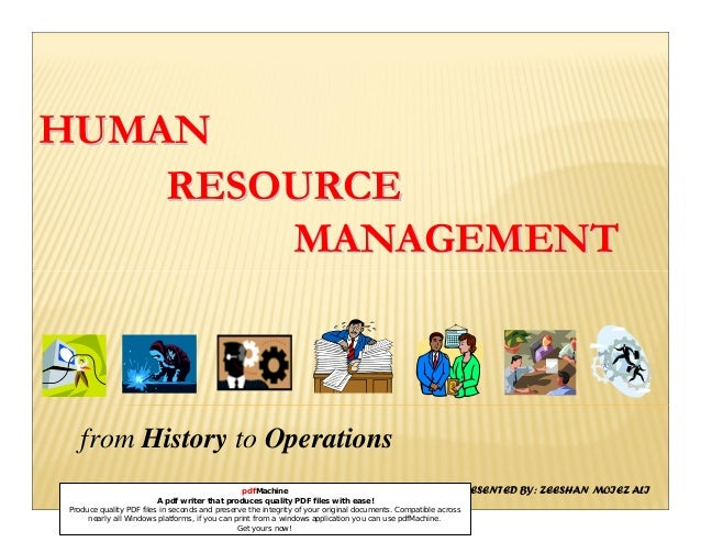 HUMANHUMAN RESOURCERESOURCE MANAGEMENTMANAGEMENT from History to Operations PRESENTED BY: ZEESHAN MOIEZ ALIpdfMachine A pd...