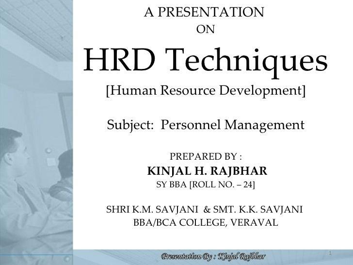A PRESENTATION  ON HRD Techniques [Human Resource Development] Subject:  Personnel Management PREPARED BY :  KINJAL H. RAJ...