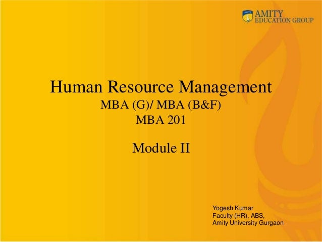 Human Resource ManagementMBA (G)/ MBA (B&F)MBA 201Module IIYogesh KumarFaculty (HR), ABS,Amity University Gurgaon