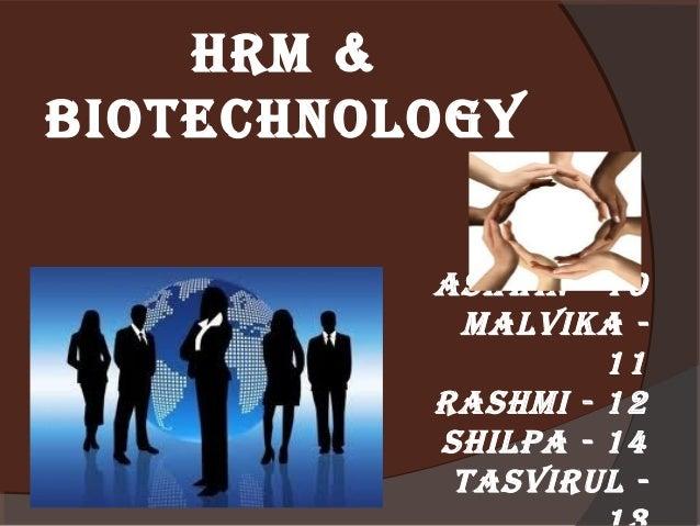 HRM & BIOTECHNOLOGY ASHWIN - 10 MALVIKA 11 RASHMI - 12 SHILPA - 14 TASVIRUL -