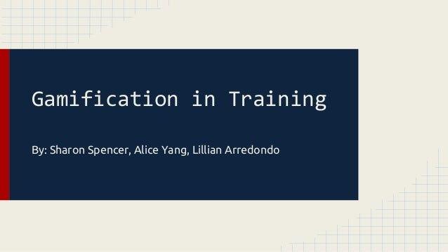 Gamification in Training By: Sharon Spencer, Alice Yang, Lillian Arredondo