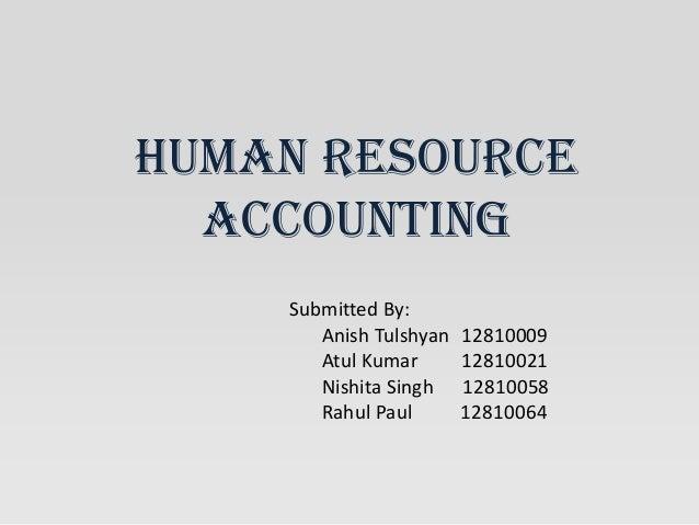 HUMAN RESOURCE ACCOUNTING Submitted By: Anish Tulshyan 12810009 Atul Kumar 12810021 Nishita Singh 12810058 Rahul Paul 1281...