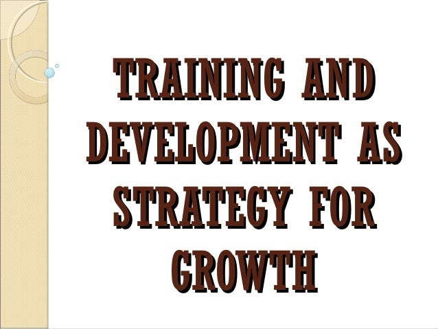 TRAINING ANDDEVELOPMENT AS STRATEGY FOR    GROWTH