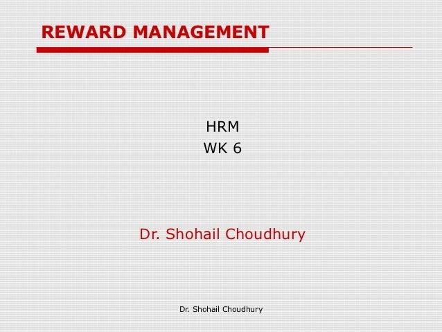 REWARD MANAGEMENT                 HRM                 WK 6       Dr. Shohail Choudhury            Dr. Shohail Choudhury