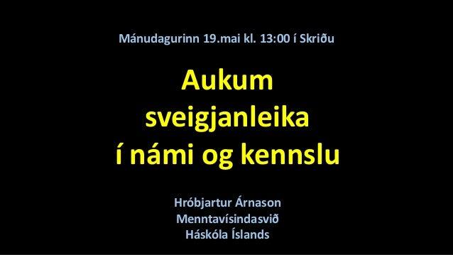 Aukum sveigjanleika í námi og kennslu Mánudagurinn 19.mai kl. 13:00 í Skriðu Hróbjartur Árnason Menntavísindasvið Háskóla ...