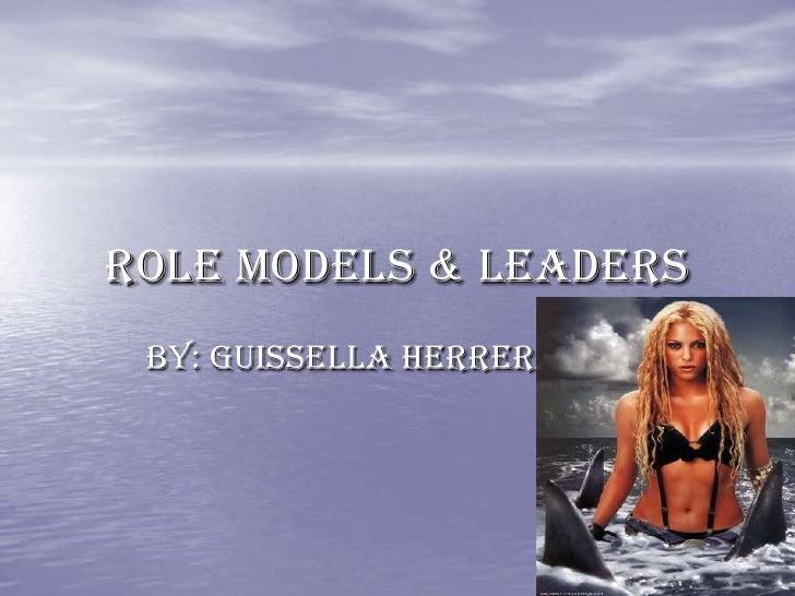 Role Models & Leaders  By: Guissella Herrera