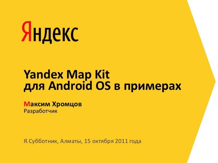Yandex Map Kitдля Android OS в примерахМаксим ХромцовРазработчикЯ.Субботник, Алматы, 15 октября 2011 года