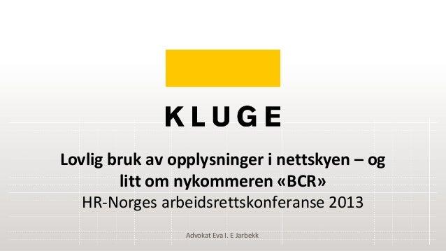 Lovlig bruk av opplysninger i nettskyen – oglitt om nykommeren «BCR»HR-Norges arbeidsrettskonferanse 2013Advokat Eva I. E ...