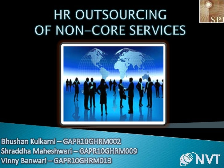 HR OUTSOURCING OF NON-CORE SERVICES<br />Bhushan Kulkarni – GAPR10GHRM002<br />Shraddha Maheshwari – GAPR10GHRM009<br />Vi...