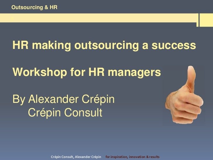 Outsourcing & HRaHR making outsourcing a successWorkshop for HR managersBy Alexander Crépin   Crépin Consult             C...