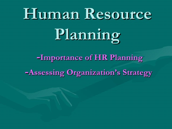 Human Resource Planning   - Importance of HR Planning   - Assessing Organization's Strategy