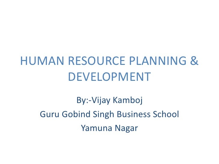 HUMAN RESOURCE PLANNING & DEVELOPMENT<br />By:-Vijay Kamboj<br />Guru Gobind Singh Business School<br />Yamuna Nagar<br />