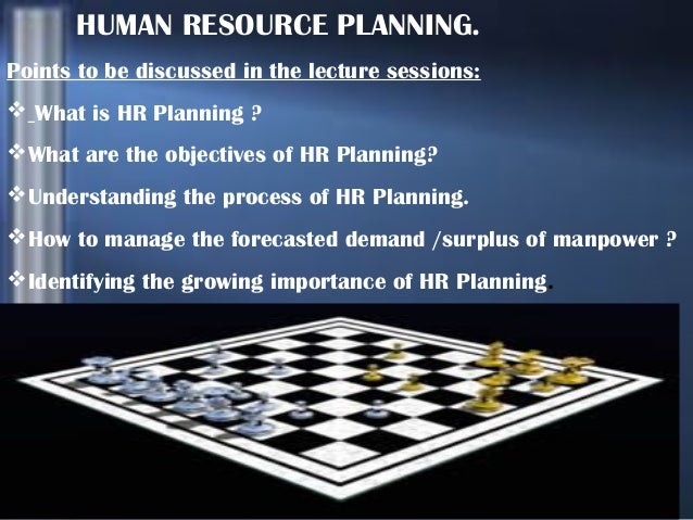 HUMAN RESOURCE PLANNING. Points to be discussed in the lecture sessions:  What is HR Planning ? What are the objectives ...