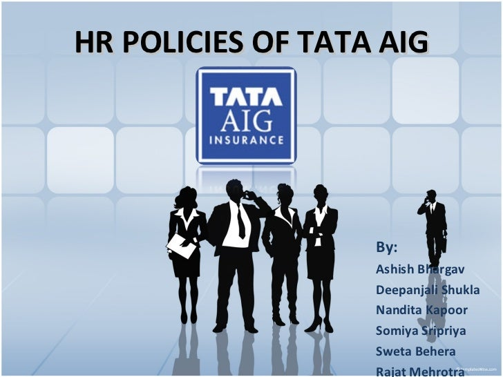 HR POLICIES OF TATA AIG By: Ashish Bhargav Deepanjali Shukla Nandita Kapoor Somiya Sripriya Sweta Behera Rajat Mehrotra