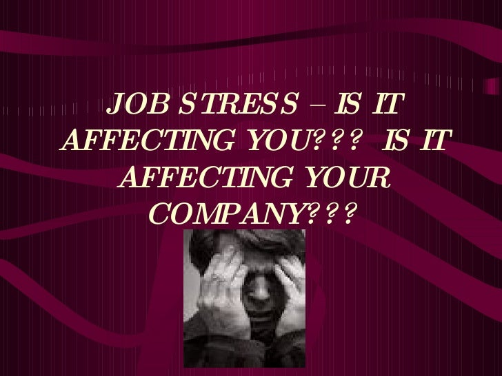 JOB STRESS – IS IT AFFECTING YOU???  IS IT AFFECTING YOUR COMPANY???