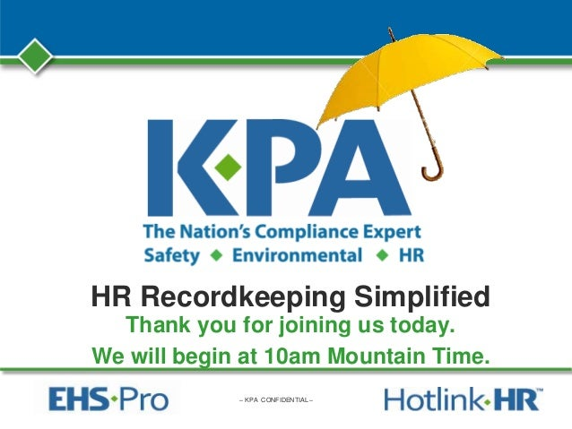– KPA CONFIDENTIAL – HR Recordkeeping Simplified Thank you for joining us today. We will begin at 10am Mountain Time.