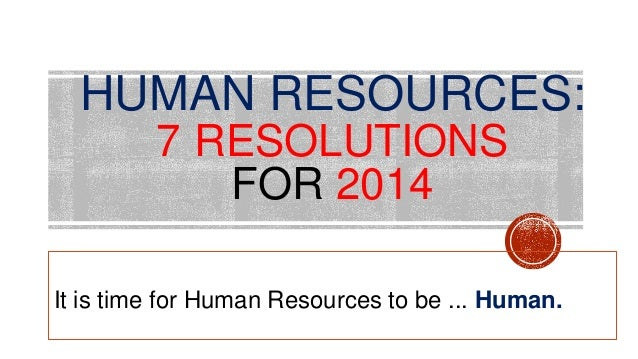 HUMAN RESOURCES: 7 RESOLUTIONS FOR 2014 It is time for Human Resources to be ... Human.