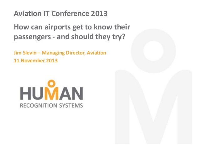 Aviation IT Conference 2013 How can airports get to know their passengers - and should they try? Jim Slevin – Managing Dir...
