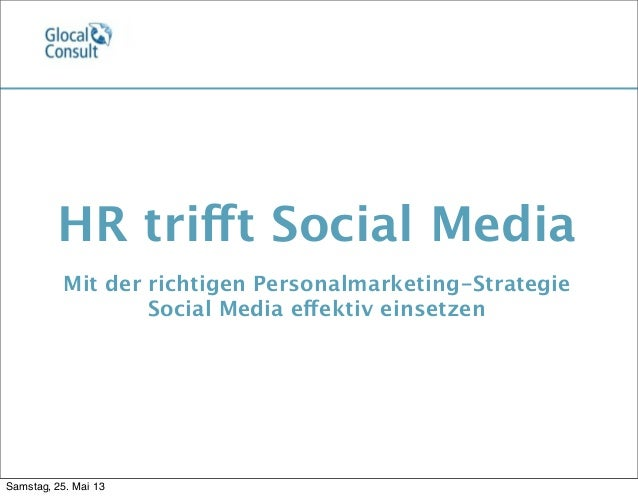 HR trifft Social MediaMit der richtigen Personalmarketing-StrategieSocial Media effektiv einsetzenSamstag, 25. Mai 13