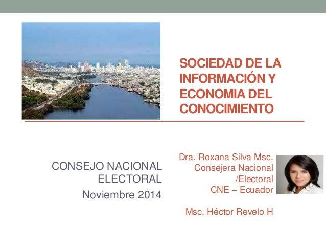 SOCIEDAD DE LA  INFORMACIÓN Y  ECONOMIA DEL  CONOCIMIENTO  CONSEJO NACIONAL  ELECTORAL  Noviembre 2014  Dra. Roxana Silva ...