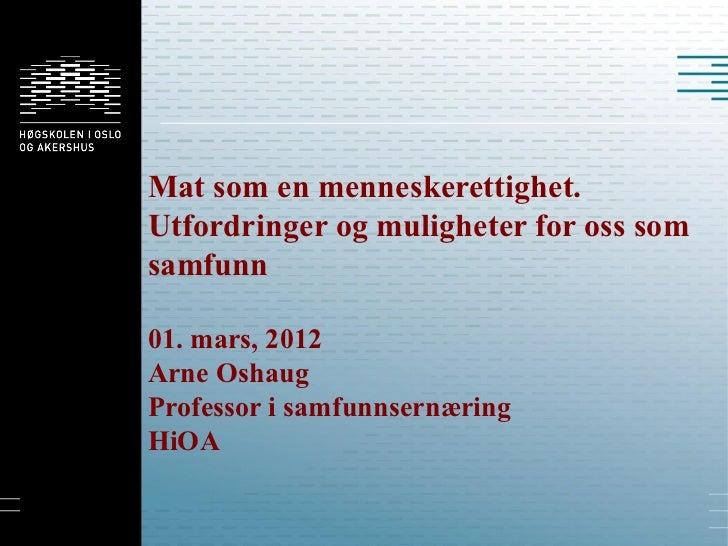 Mat som en menneskerettighet.Utfordringer og muligheter for oss somsamfunn01. mars, 2012Arne OshaugProfessor i samfunnsern...
