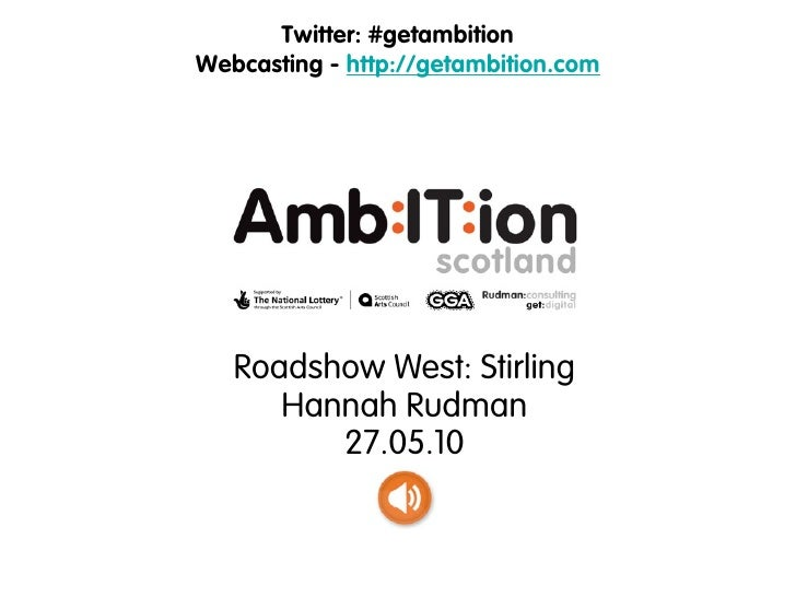 Twitter: #getambition Webcasting - http://getambition.com        Roadshow West: Stirling       Hannah Rudman          27.0...