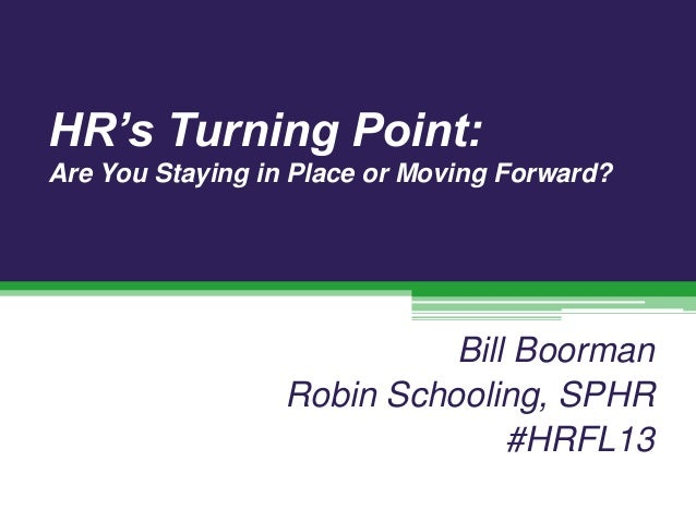 HR's Turning Point: Are You Staying in Place or Moving Forward?  Bill Boorman Robin Schooling, SPHR #HRFL13