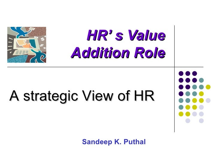 HR' s Value         Addition RoleA strategic View of HR          Sandeep K. Puthal