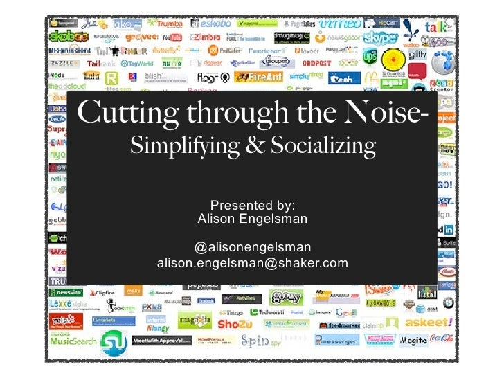 Cutting through the Noise-    Simplifying & Socializing              Presented by:           Alison Engelsman             ...