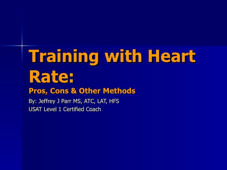Training with Heart Rate: Pros, Cons & Other Methods By: Jeffrey J Parr MS, ATC, LAT, HFS USAT Level 1 Certified Coach